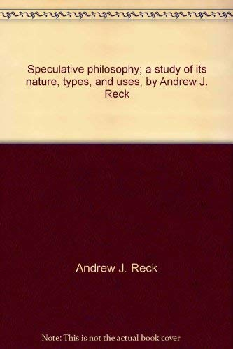Speculative Philosophy: A Study of Its Nature, Types, and Uses: Reck, Andrew J.