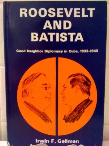Roosevelt and Batista: Good Neighbor Diplomacy in Cuba, 1933-1945: Gellman, Irwin F.