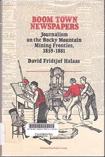 BOOM TOWN NEWSPAPERS; JOURNALISM ON THE ROCKY MOUNTAIN MINING FRONTIER: Halaas, David Fridtjof