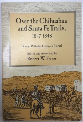 Over the Chihuahua & Santa Fe Trails, 1847-1848: George Rutledge Gibson's Journal: Frazer,...