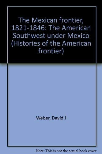 9780826306029: The Mexican frontier, 1821-1846: The American Southwest under Mexico (Histories of the American frontier)