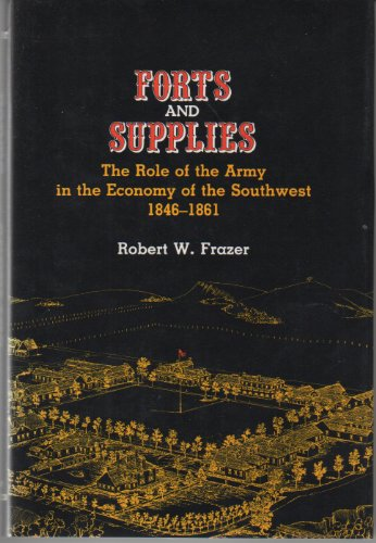 Forts and Supplies The Role of the Army in the Economy of the Southwest 1846-1861: Frazer, Robert W...