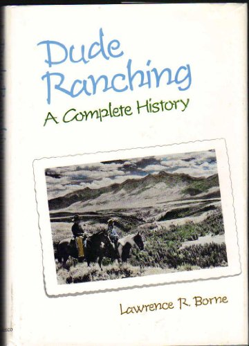 Dude Ranching A Complete History: Borne, Lawrence R.