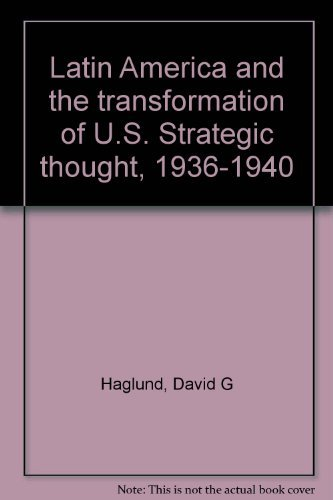Latin America and the Transformation of U. S. Strategic Thought, 1936-1940: Haglund, David G.