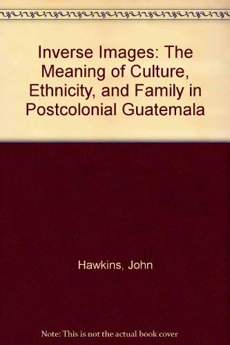 9780826307750: Inverse Images: The Meaning of Culture, Ethnicity, and Family in Postcolonial Guatemala