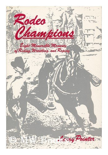 Rodeo Champions: Eight Memorable Moments in Riding, Wrestling, and Roping: Pointer, Larry