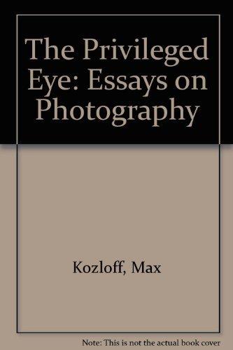 Privileged Eye: Essays on Photography: Kozloff, Max