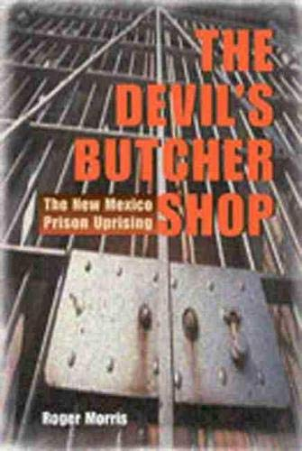 The Devil's Butcher Shop: The New Mexico Prison Uprising: Morris, Roger