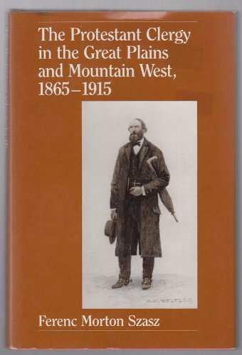 The Protestant clergy in the Great Plains and Mountain West, 1865-1915: Ferenc Morton Szasz