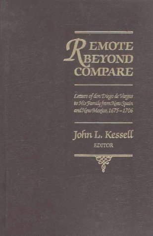 Remote Beyond Compare: Letters of Don Diego De Vargas to His Family from New Spain and New Mexico, ...