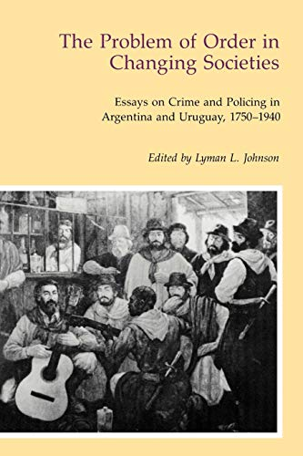 The Problem of Order in Changing Societies: Essays on Crime and Policing in Argentina and Uruguay...