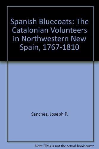 SPANISH BLUECOATS - The Catalonian Volunteers in Northwestern New Spain, 1767-1810: Sanchez. Joseph...
