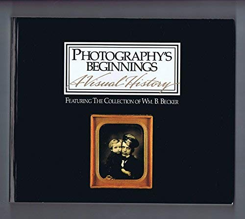 Photography's Beginnings: A Visual History: Featuring the Collection of Wm. B. Becker: ...