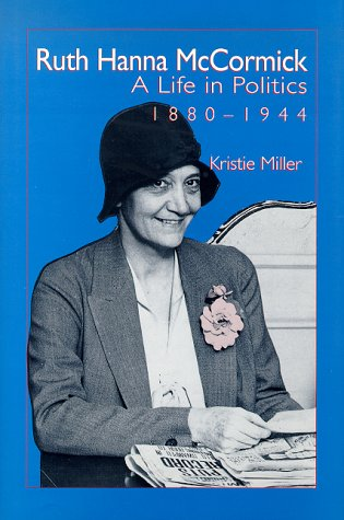 Ruth Hanna Mccormick: A Life in Politics, 1880-1944: Miller, Kristie