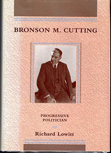 Bronson M. Cutting Progressive Politician: Lowitt, Richard