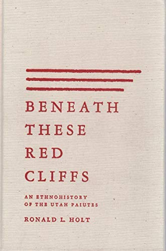 9780826313836: Beneath These Red Cliffs: An Ethnohistory of the Utah Paiutes