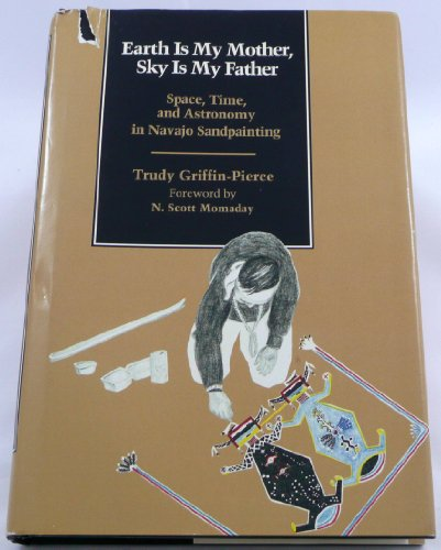 Earth Is My Mother, Sky Is My Father: Space, Time, and Astronomy in Navajo Sandpainting: ...