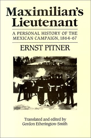 Maximilian's Lieutenant: A Personal History of the Mexican Campaign, 1864-7: Ernst Pitner, ...