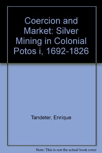 9780826314307: Coercion and Market: Silver Mining in Colonial Potosi, 1692-1826