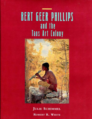Bert Geer Phillips and the Taos Art Colony: Schimmel, Julie; White, Robert R.