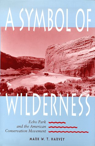 A Symbol of Wilderness: Echo Park and the American Conservation Movement: Harvey, Mark W. T.