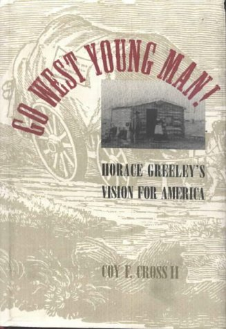 Go West Young Man!: Horace Greeley's Vision: Coy F. Cross