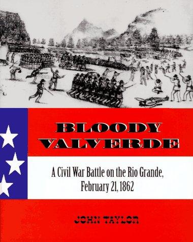 Bloody Valverde: A Civil War Battle on the Rio Grande, February 21, 1862: Taylor, John McLellan