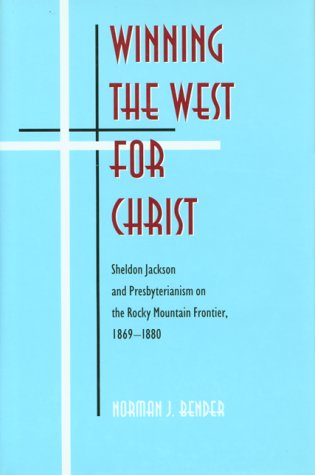 Winning The West For Christ: Sheldon Jackson And Presbyterianism On The Rocky Mountain Frontier, ...