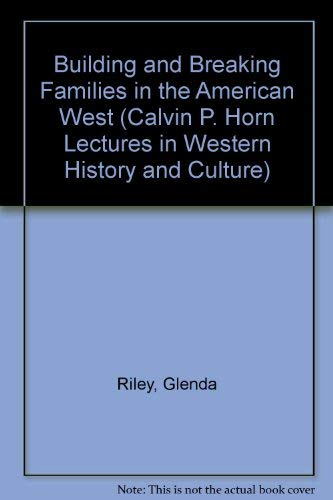 9780826317193: Building and Breaking Families in the American West (Calvin P. Horn Lectures in Western History and Culture)