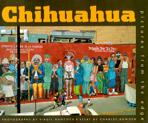 Chihuahua: Pictures from the Edge: Charles Bowden, Virgil Hancock, Virgil Hancock (Photographer)