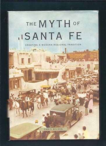 The Myth of Santa Fe: Creating a Modern Regional Tradition: Wilson, Chris