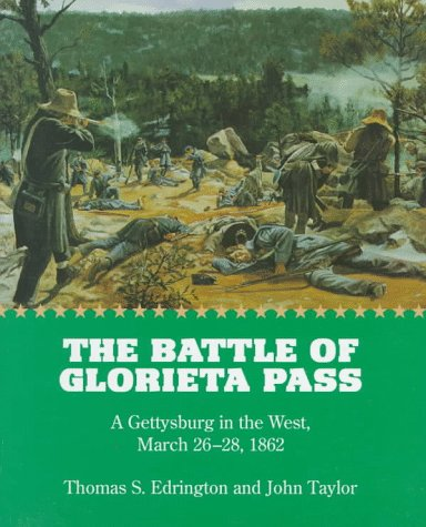 The Battle of Glorieta Pass: A Gettysburg in the West, March 26-28, 1862: Thomas S. Edrington and ...