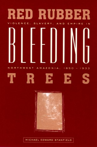 Red Rubber, Bleeding Trees: Violence, Slavery, and Empire in Northwest Amazonia, 1850-1933: ...