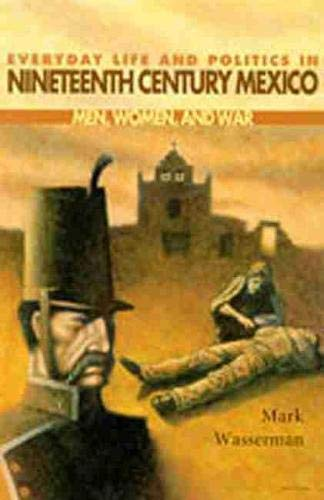 9780826321718: Everyday Life and Politics in Nineteenth Century Mexico : Men, Women, and War
