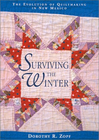 Surviving the Winter: The Evolution of Quiltmaking in New Mexico: Zopf, Dorothy R.