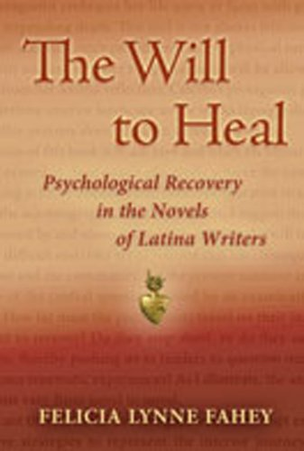 The Will to Heal: Psychological Recovery in the Novels of Latina Writers: Felicia Lynne Fahey