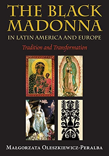 The Black Madonna in Latin America and Europe: Tradition and Transformation: Oleszkiewicz-Peralba, ...