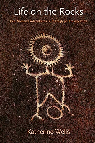 Life on the Rocks: One Woman's Adventures in Petroglyph Preservation: Wells, Katherine