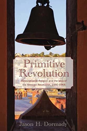 Primitive Revolution: Restorationist Religion and the Idea of the Mexican Revolution, 1940-1968: ...
