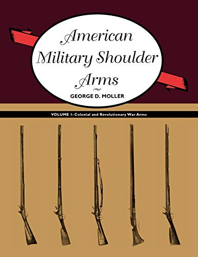 American Military Shoulder Arms, Volume I Colonial and Revolutionary War Arms: George D. Moller