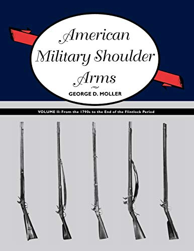 American Military Shoulder Arms, Volume II: From the 1790s to the End of the Flintlock Period: ...
