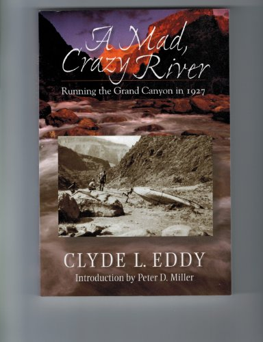 A Mad, Crazy River: Running the Grand Canyon in 1927: Clyde L. Eddy