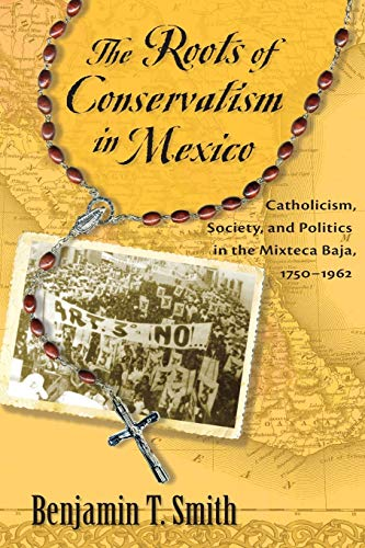 The Roots of Conservatism in Mexico: Smith, Benjamin T.