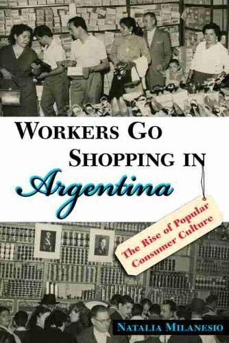 Workers Go Shopping in Argentina: The Rise of Popular Consumer Culture (Hardback): Natalia ...