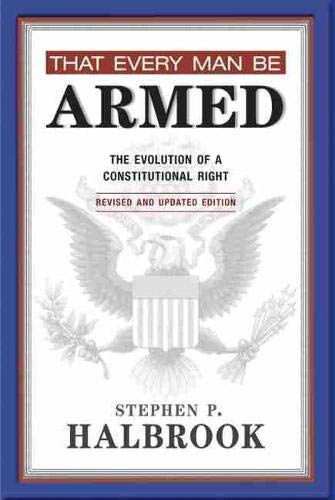 That Every Man Be Armed The Evolution Of A Constitutional Right Revised And Updated Edition