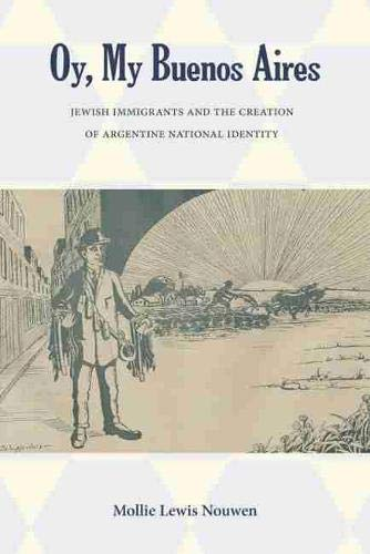 Oy, My Buenos Aires: Jewish Immigrants And The Creation Of Argentine National Identity.: Nouwen, ...