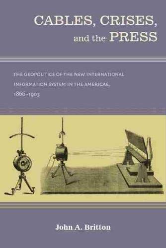 Cables, Crises, and the Press: The Geopolitics of the New Information System in the Americas, 1866-...
