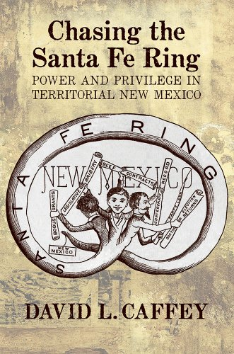 Chasing the Santa Fe Ring: Power and Privilege in Territorial New Mexico: Caffey, David L.
