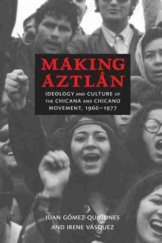 Making Aztlán: Ideology and Culture of the Chicana and Chicano Movement, 1966-1977 (Contextos ...