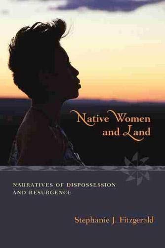 Native Women and Land: Narratives of Dispossession and Resurgence: Fitzgerald, Stephanie J.